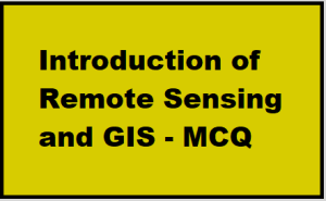Introduction of Remote Sensing and GIS - MCQ